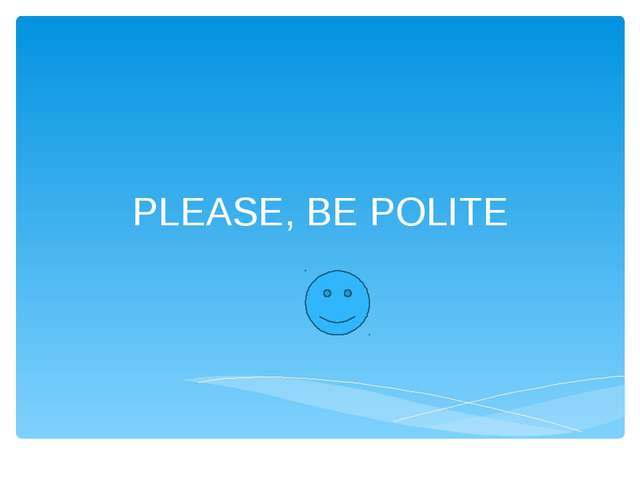 PLEASE, BE POLITE