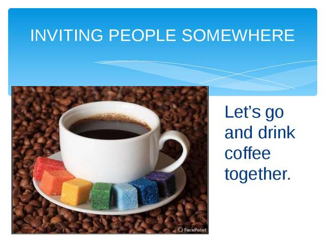 INVITING PEOPLE SOMEWHERE Let's go and drink coffee together.