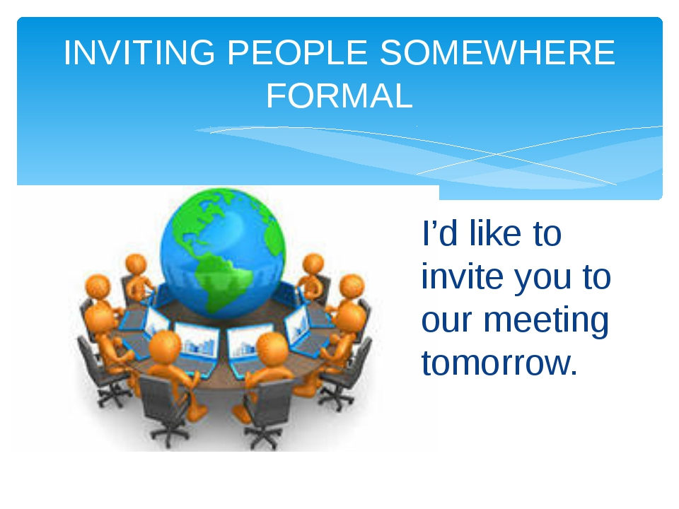 INVITING PEOPLE SOMEWHERE FORMAL I'd like to invite you to our meeting tomorr...