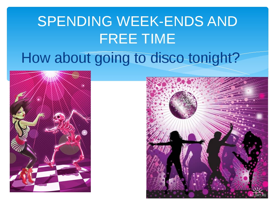 SPENDING WEEK-ENDS AND FREE TIME How about going to disco tonight?