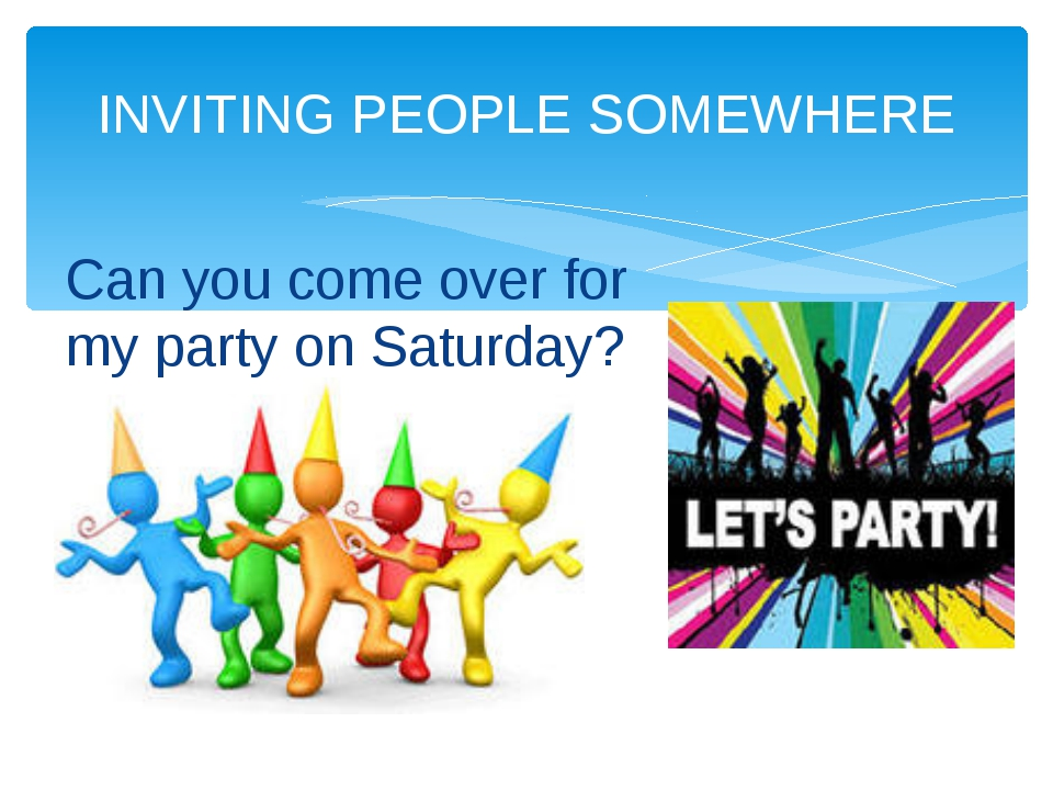 INVITING PEOPLE SOMEWHERE Can you come over for my party on Saturday?