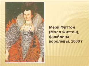 Мери Фиттон (Молл Фиттон), фрейлина королевы, 1600 г