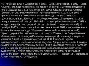 АСТАНА́ (до 1961 г. Акмолинск, в 1961—92 гг. Целиноград, в 1992—98 гг. Акмола
