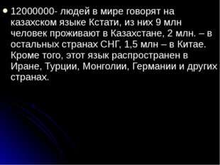 12000000- людей в мире говорят на казахском языке Кстати, из них 9 млн челове