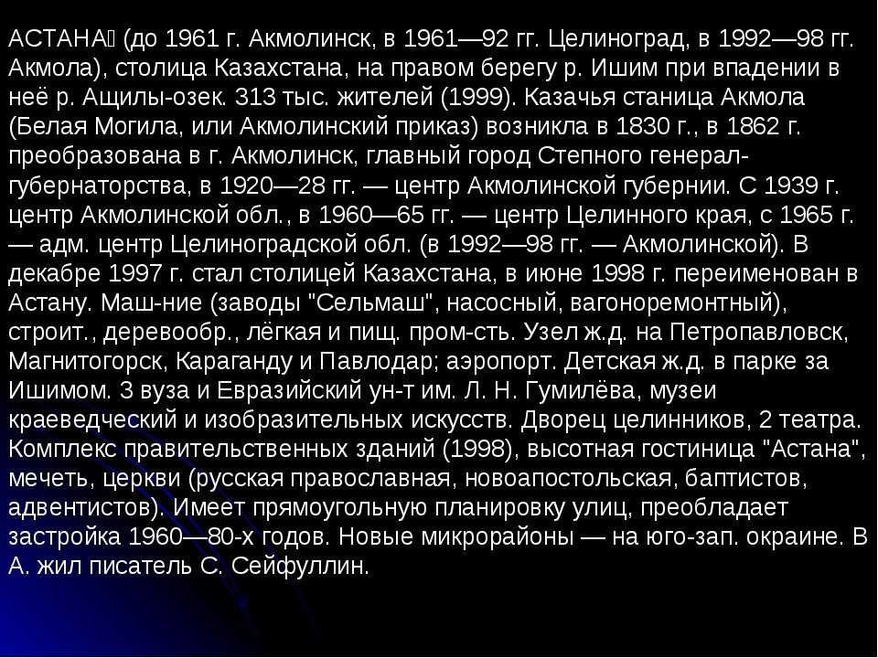 АСТАНА́ (до 1961 г. Акмолинск, в 1961—92 гг. Целиноград, в 1992—98 гг. Акмола...