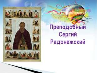 «Свет Православия» Преподобный Сергий Радонежский автор: учитель ОПК Кневицко