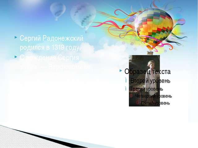 Сергий Радонежский родился в 1319 году. С рождения Сергия звали — Варфоломеем...