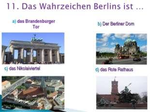a) das Brandenburger Tor b) Der Berliner Dom c) das Nikolaiviertel d) das Rot