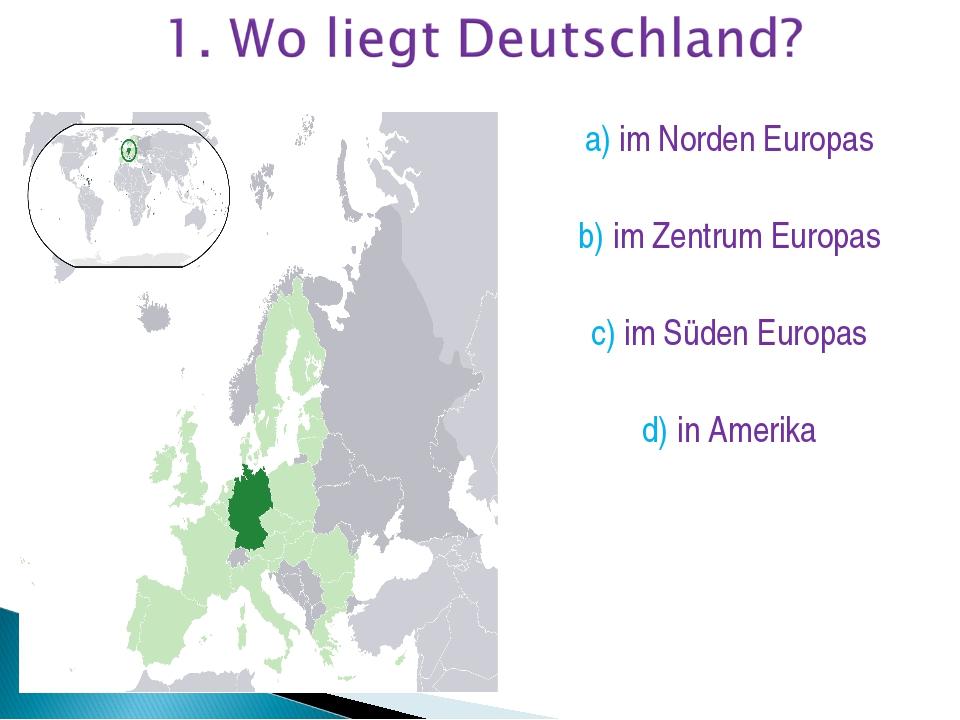 a) im Norden Europas b) im Zentrum Europas c) im Süden Europas d) in Amerika