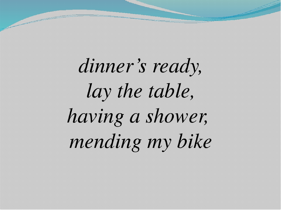 dinner's ready, lay the table, having a shower, mending my bike
