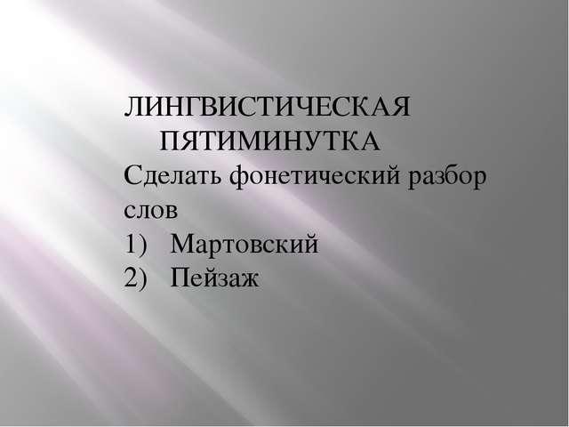 ЛИНГВИСТИЧЕСКАЯ ПЯТИМИНУТКА Сделать фонетический разбор cлов Мартовский Пейзаж