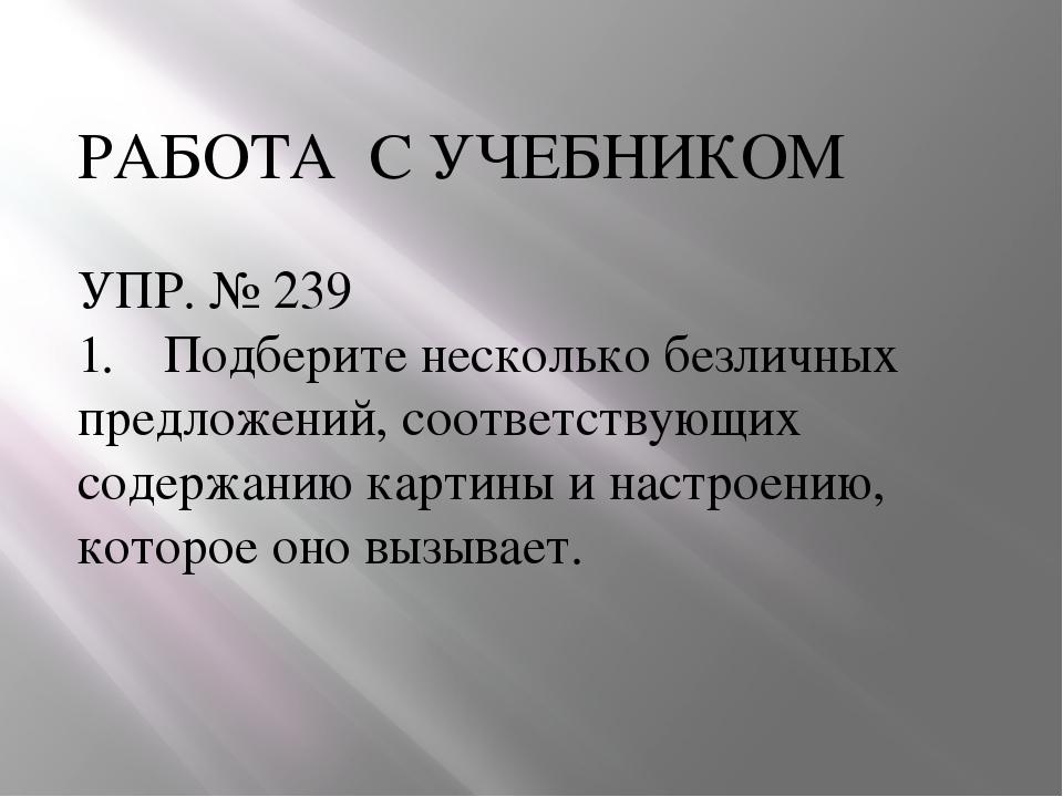 РАБОТА С УЧЕБНИКОМ УПР. № 239 Подберите несколько безличных предложений, соот...