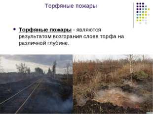 Торфяные пожары Торфяные пожары - являются результатом возгорания слоев торфа