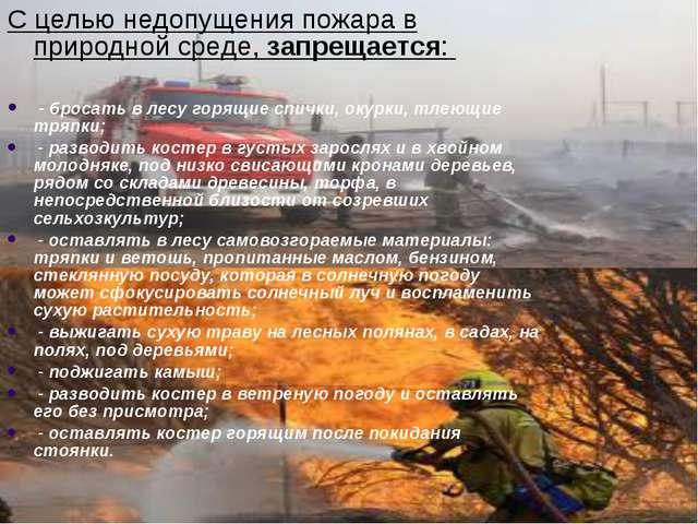 С целью недопущения пожара в природной среде, запрещается: - бросать в лесу г...