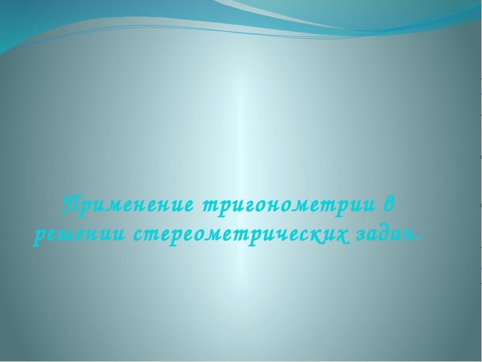 Применение тригонометрии в решении стереометрических задач.