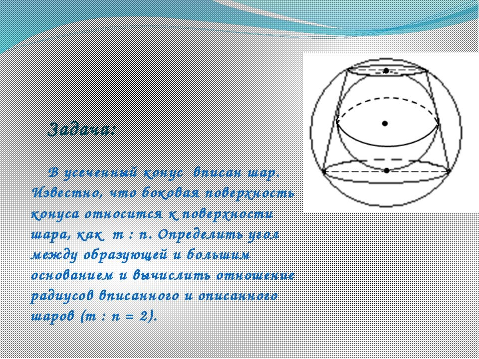 Задача:  В усеченный конус вписан шар. Известно, что боковая поверхность...