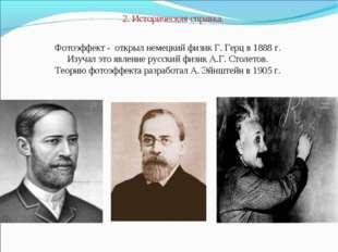 2. Историческая справка. Фотоэффект - открыл немецкий физик Г. Герц в 1888 г.