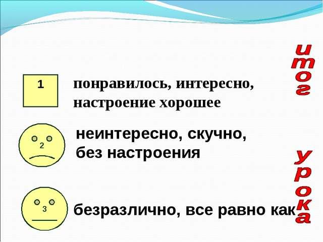 1 понравилось, интересно, настроение хорошее 2 3 неинтересно, скучно, без нас...