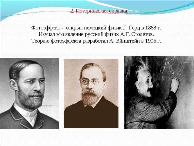 2. Историческая справка. Фотоэффект - открыл немецкий физик Г. Герц в 1888 г....