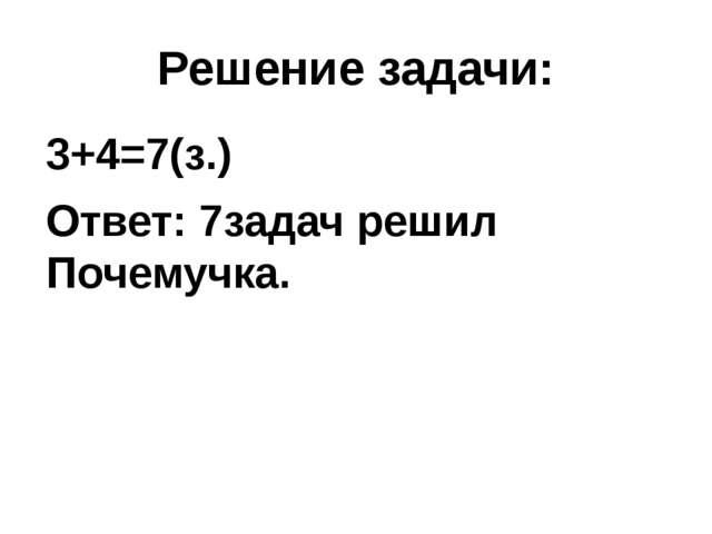 Решение задачи: 3+4=7(з.) Ответ: 7задач решил Почемучка.