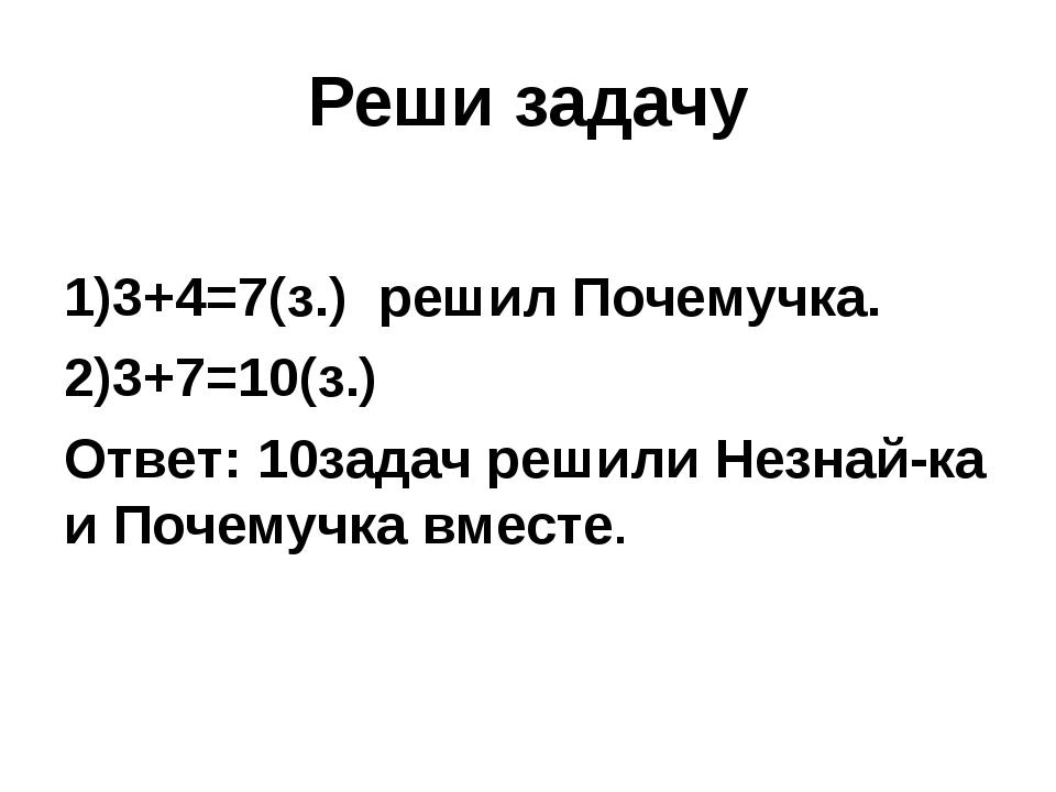 Реши задачу 1)3+4=7(з.) решил Почемучка. 2)3+7=10(з.) Ответ: 10задач решили Н...