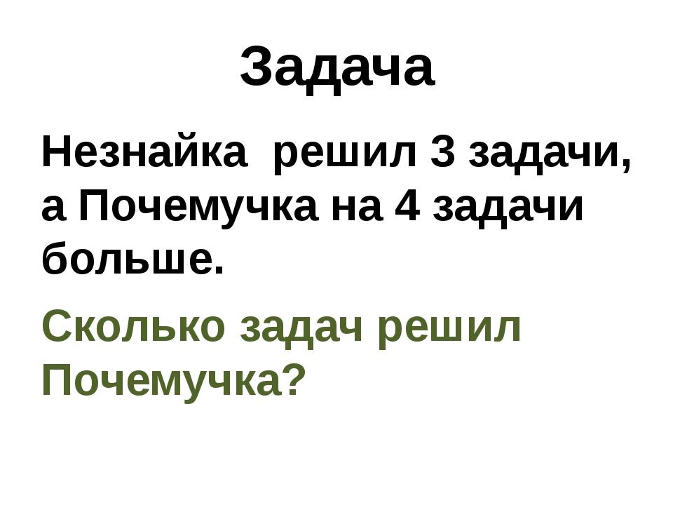Задача Незнайка решил 3 задачи, а Почемучка на 4 задачи больше. Сколько задач...