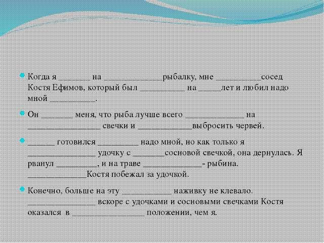 Когда я _______ на _____________рыбалку, мне __________сосед Костя Ефимов, к...