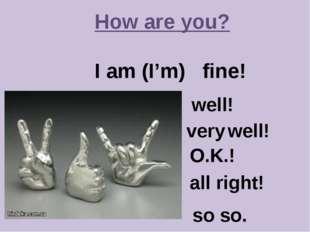 How are you? I am (I'm) fine! so so. well! very well! O.K.! all right!