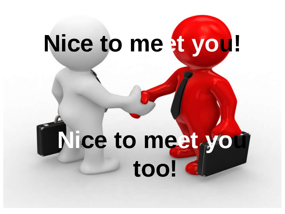 Nice to meet you too! Nice to meet you!