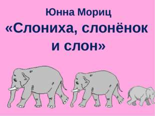 Юнна Мориц «Слониха, слонёнок и слон»
