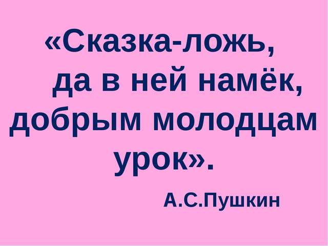 «Сказка-ложь, да в ней намёк, добрым молодцам урок». А.С.Пушкин