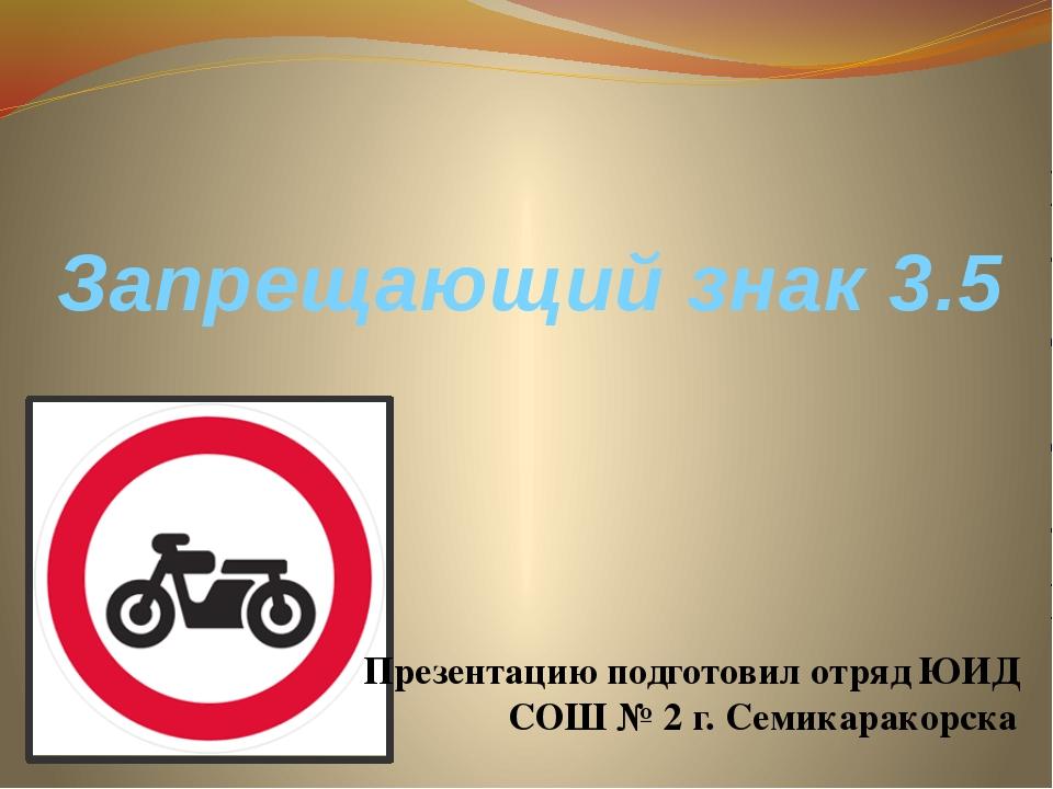Запрещающий знак 3.5 Презентацию подготовил отряд ЮИД СОШ № 2 г. Семикаракорска