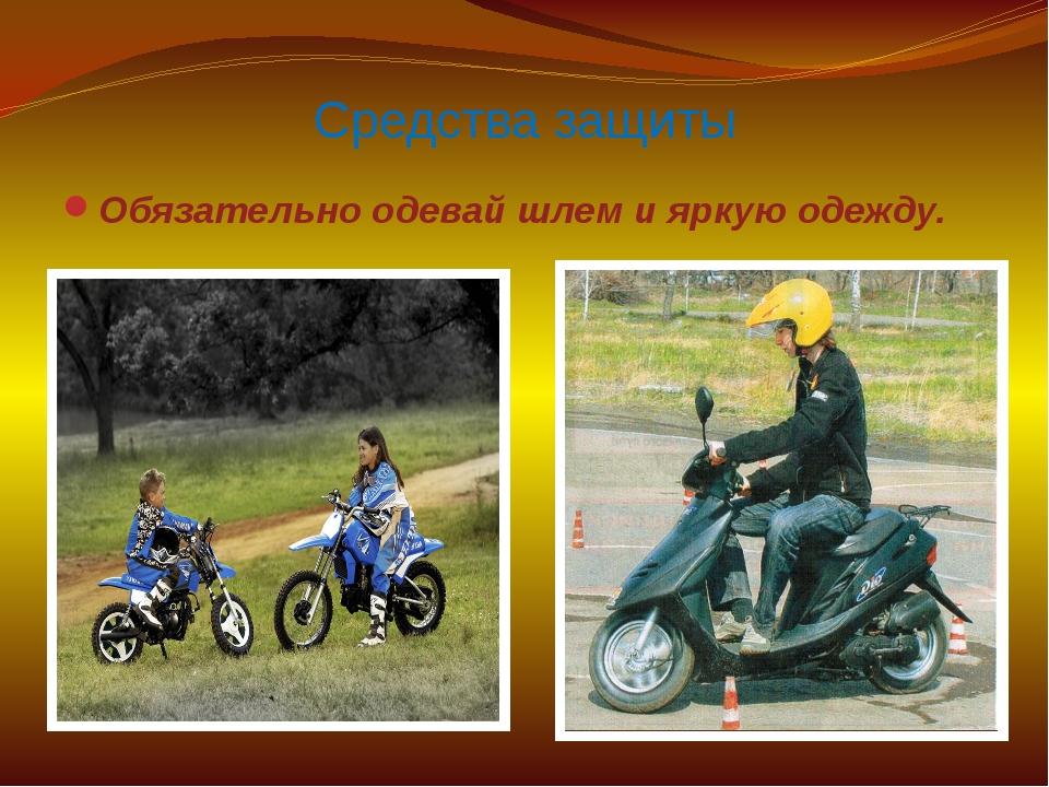 Средства защиты Обязательно одевай шлем и яркую одежду.