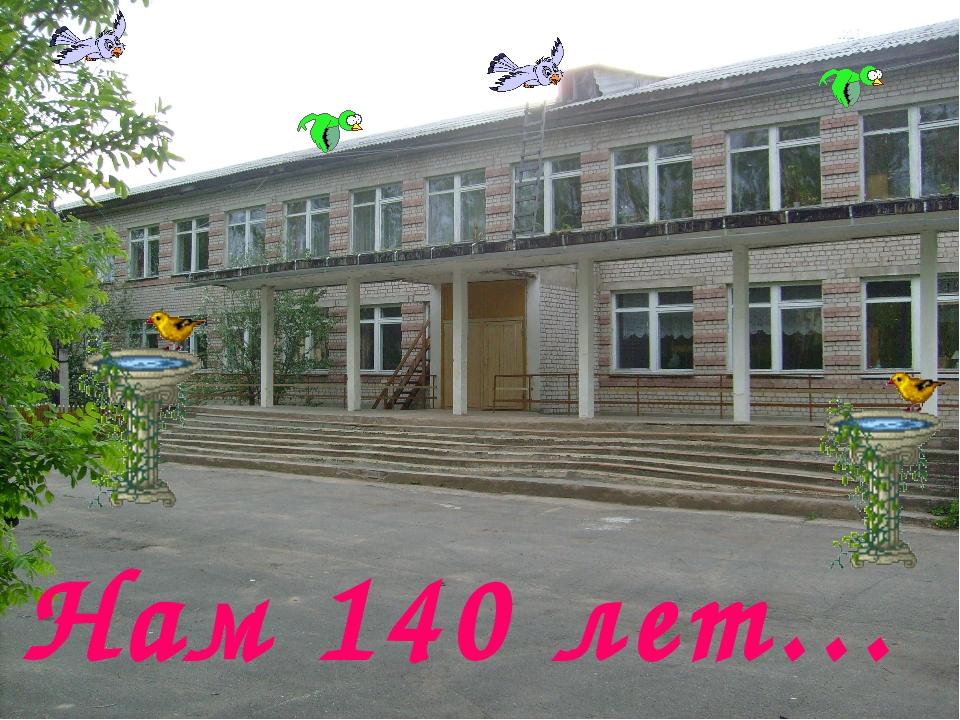 Нам 140 лет…