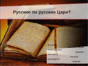 Русские ли русские Цари? Выполнил Шаталов Евгений Александрович, учащийся 10