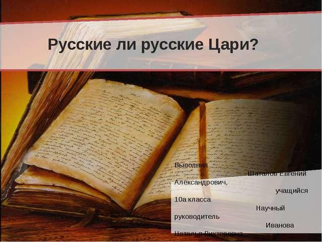 Русские ли русские Цари? Выполнил Шаталов Евгений Александрович, учащийся 10...