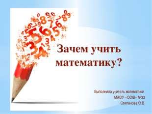 Выполнила учитель математики МАОУ «ООШ» №32 Степанова О.В. Зачем учить матема
