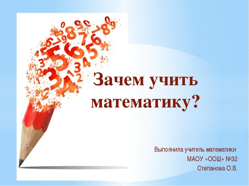Выполнила учитель математики МАОУ «ООШ» №32 Степанова О.В. Зачем учить матема...