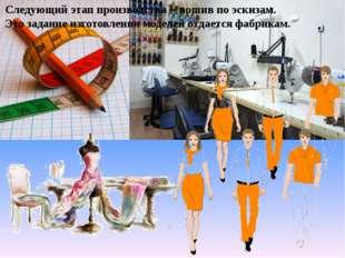 Следующий этап производства – пошив по эскизам. Это задание изготовления моде