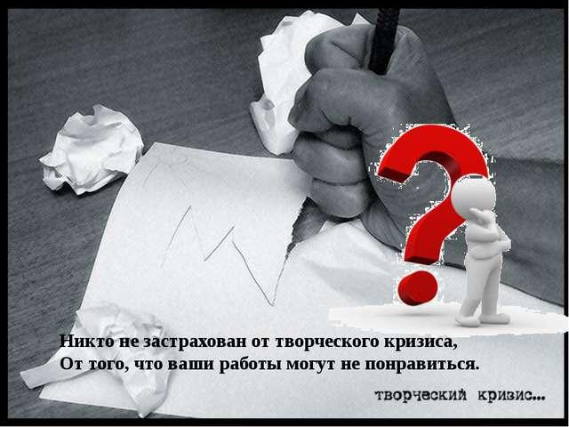 Никто не застрахован от творческого кризиса, От того, что ваши работы могут н...