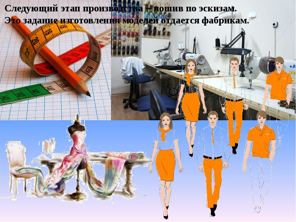 Следующий этап производства – пошив по эскизам. Это задание изготовления моде...