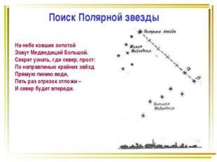 Поиск Полярной звезды На небе ковшик золотой Зовут Медведицей Большой. Секрет