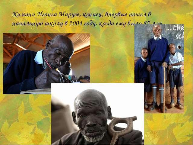 Кимани Нганга Маруге, кениец, впервые пошел в начальную школу в 2004 году, ко...