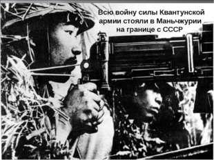 Всю войну силы Квантунской армии стояли в Маньчжурии на границе с СССР.