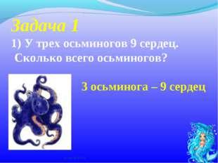 Задача 1 1)У трех осьминогов 9 сердец. Сколько всего осьминогов? * х.Сухой 2