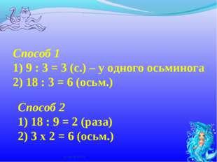 Способ 1 1) 9 : 3 = 3 (с.) – у одного осьминога 2) 18 : 3 = 6 (осьм.) Способ
