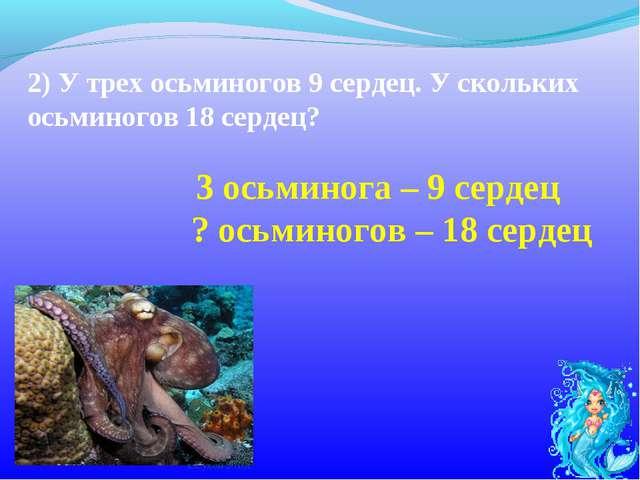 2)У трех осьминогов 9 сердец. У скольких осьминогов 18 сердец? ? осьминогов...