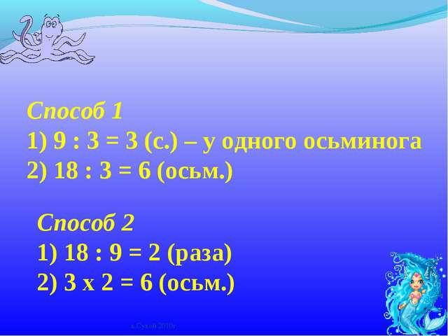 Способ 1 1) 9 : 3 = 3 (с.) – у одного осьминога 2) 18 : 3 = 6 (осьм.) Способ...