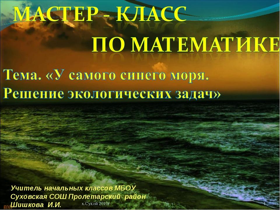 * х.Сухой 2010г Учитель начальных классов МБОУ Суховская СОШ Пролетарский рай...