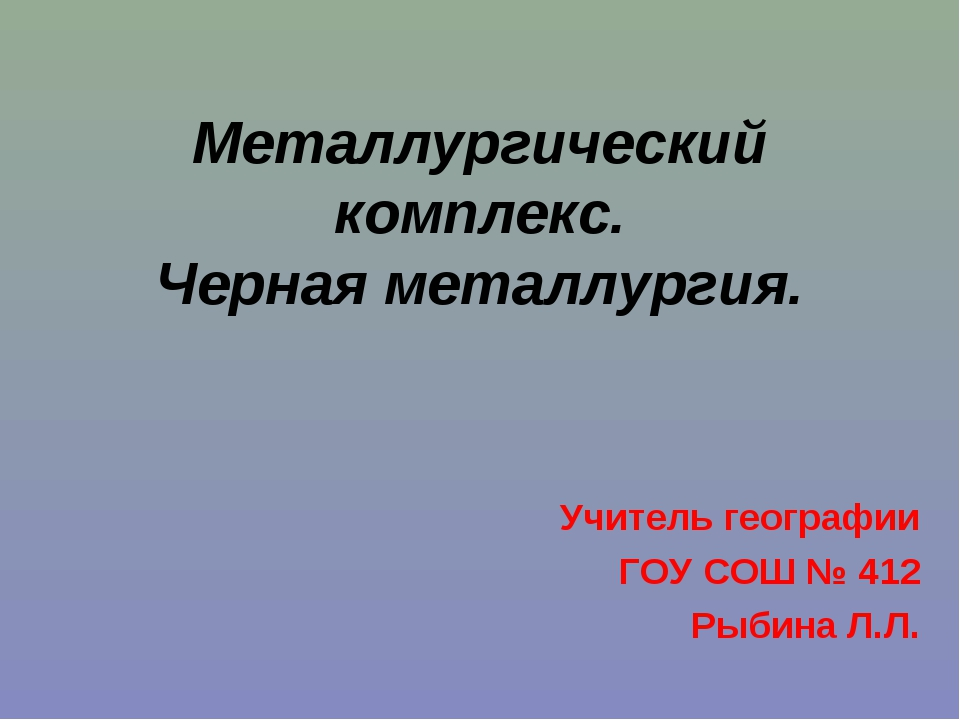 Металлургический комплекс. Черная металлургия. Учитель географии ГОУ СОШ № 41...